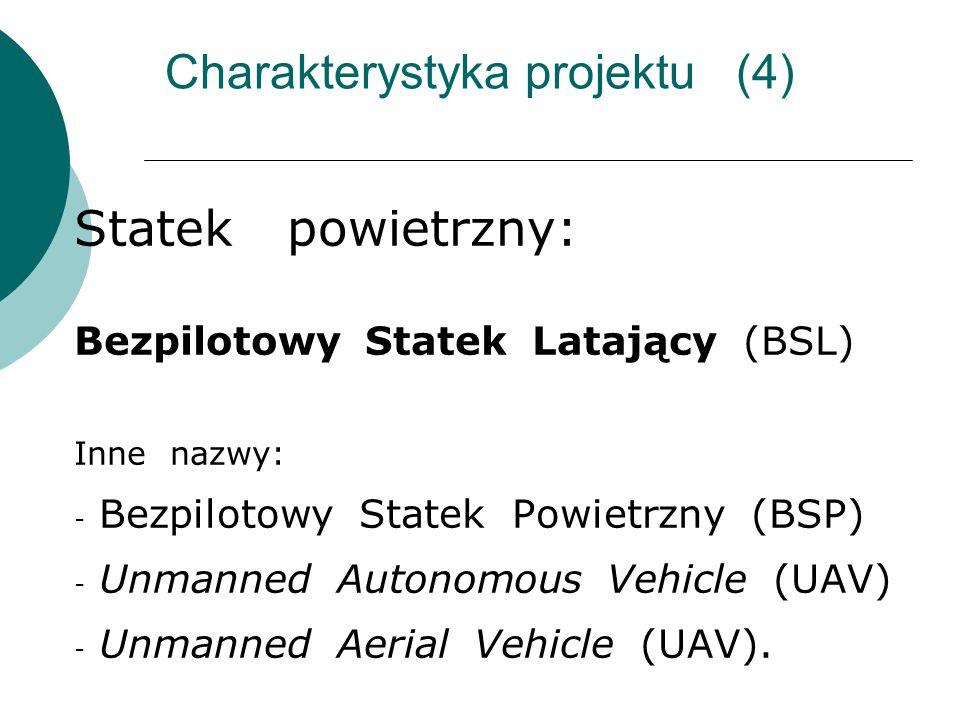 Charakterystyka projektu (4) Statek powietrzny: Bezpilotowy Statek Latający (BSL) Inne nazwy: - Bezpilotowy Statek Powietrzny (BSP) - Unmanned Autonomous Vehicle (UAV) - Unmanned Aerial Vehicle (UAV).