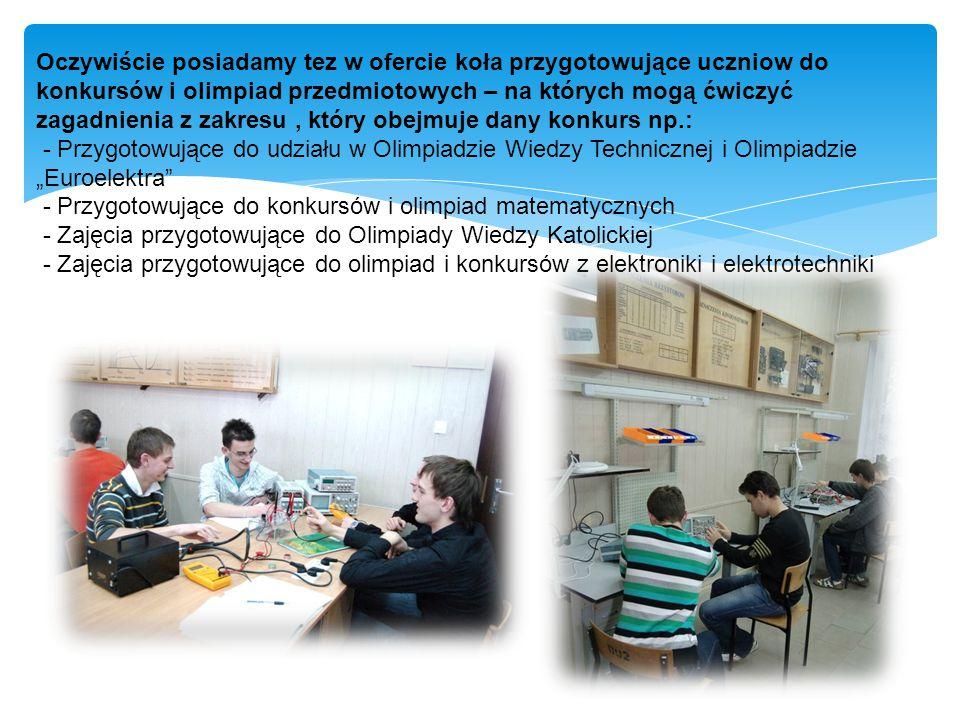 """Oczywiście posiadamy tez w ofercie koła przygotowujące uczniow do konkursów i olimpiad przedmiotowych – na których mogą ćwiczyć zagadnienia z zakresu, który obejmuje dany konkurs np.: - Przygotowujące do udziału w Olimpiadzie Wiedzy Technicznej i Olimpiadzie """"Euroelektra - Przygotowujące do konkursów i olimpiad matematycznych - Zajęcia przygotowujące do Olimpiady Wiedzy Katolickiej - Zajęcia przygotowujące do olimpiad i konkursów z elektroniki i elektrotechniki"""
