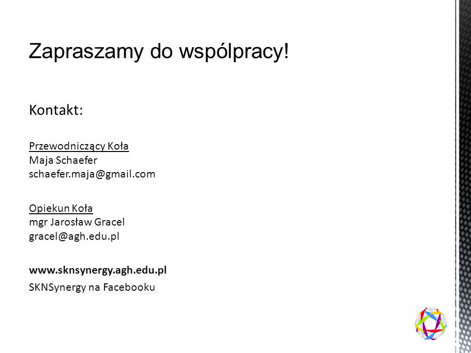 Kontakt: Przewodniczący Koła Maja Schaefer schaefer.maja@gmail.com Opiekun Koła mgr Jarosław Gracel gracel@agh.edu.pl www.sknsynergy.agh.edu.pl SKNSynergy na Facebooku