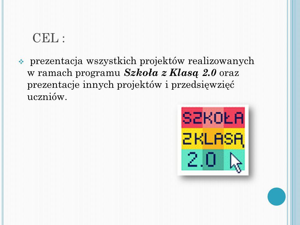 CEL :  prezentacja wszystkich projektów realizowanych w ramach programu Szkoła z Klasą 2.0 oraz prezentacje innych projektów i przedsięwzięć uczniów.