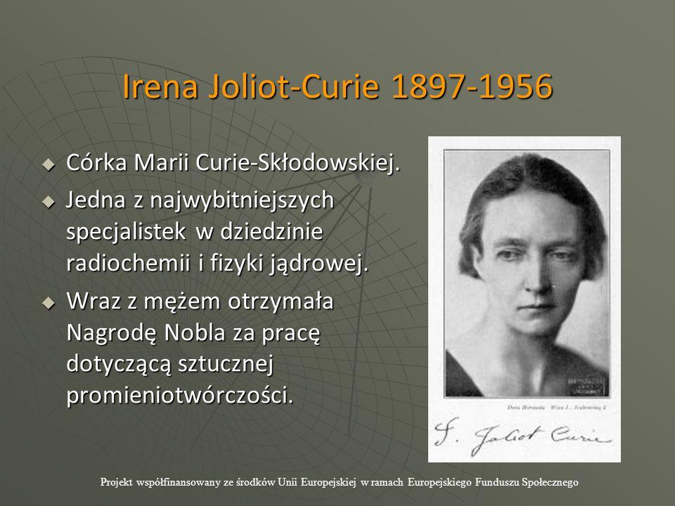 Irena Joliot-Curie 1897-1956  Córka Marii Curie-Skłodowskiej.  Jedna z najwybitniejszych specjalistek w dziedzinie radiochemii i fizyki jądrowej. 