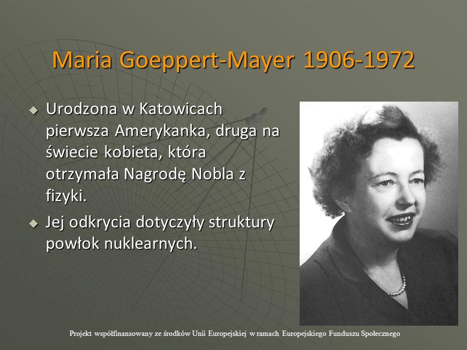 Maria Goeppert-Mayer 1906-1972  Urodzona w Katowicach pierwsza Amerykanka, druga na świecie kobieta, która otrzymała Nagrodę Nobla z fizyki.  Jej od