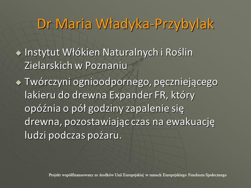 Dr Maria Władyka-Przybylak  Instytut Włókien Naturalnych i Roślin Zielarskich w Poznaniu  Twórczyni ognioodpornego, pęczniejącego lakieru do drewna Expander FR, który opóźnia o pół godziny zapalenie się drewna, pozostawiając czas na ewakuację ludzi podczas pożaru.