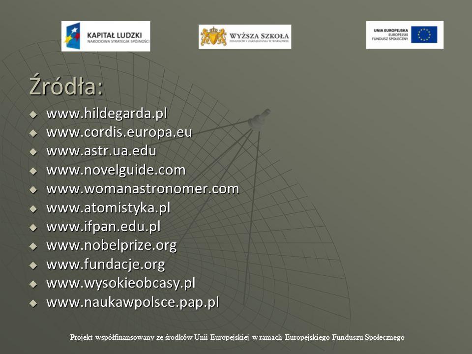 Źródła: Źródła:  www.hildegarda.pl  www.cordis.europa.eu  www.astr.ua.edu  www.novelguide.com  www.womanastronomer.com  www.atomistyka.pl  www.ifpan.edu.pl  www.nobelprize.org  www.fundacje.org  www.wysokieobcasy.pl  www.naukawpolsce.pap.pl Projekt współfinansowany ze środków Unii Europejskiej w ramach Europejskiego Funduszu Społecznego