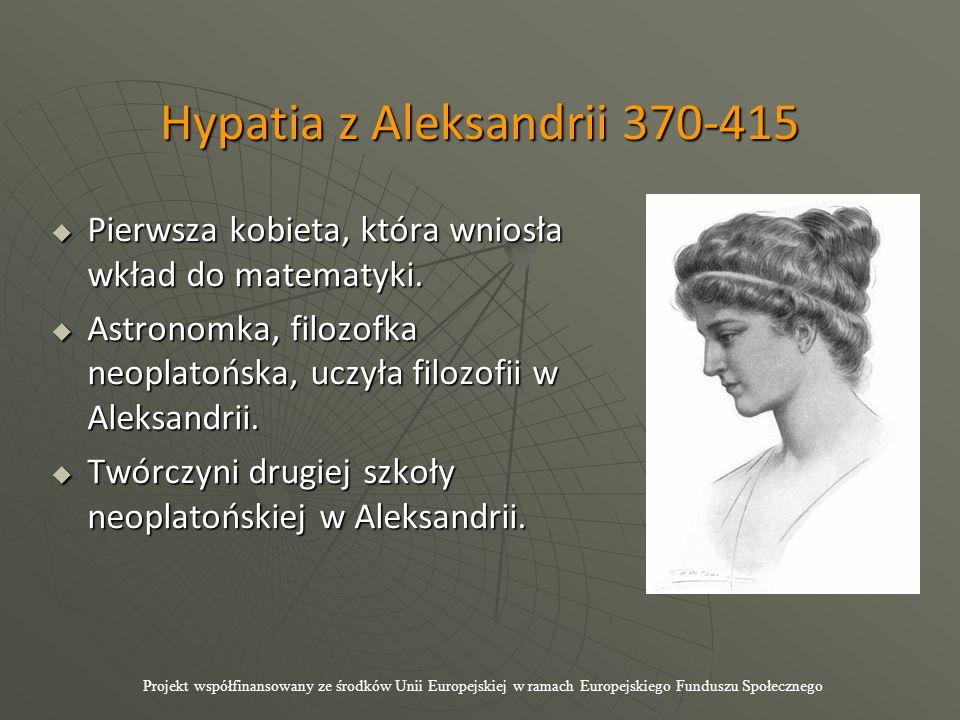 Hypatia z Aleksandrii 370-415  Pierwsza kobieta, która wniosła wkład do matematyki.  Astronomka, filozofka neoplatońska, uczyła filozofii w Aleksand