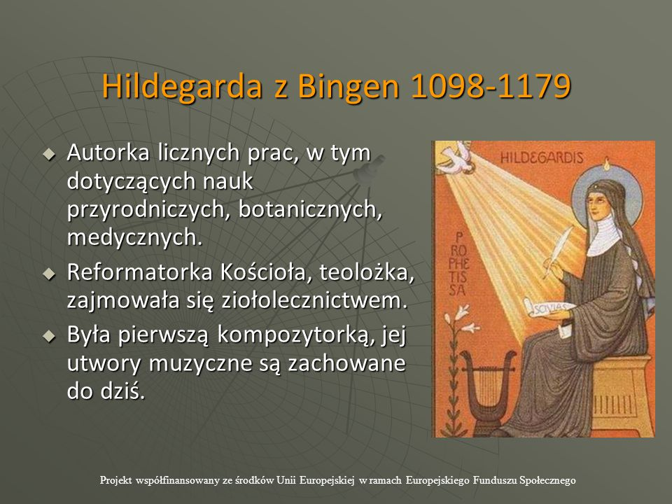 Hildegarda z Bingen 1098-1179  Autorka licznych prac, w tym dotyczących nauk przyrodniczych, botanicznych, medycznych.  Reformatorka Kościoła, teolo