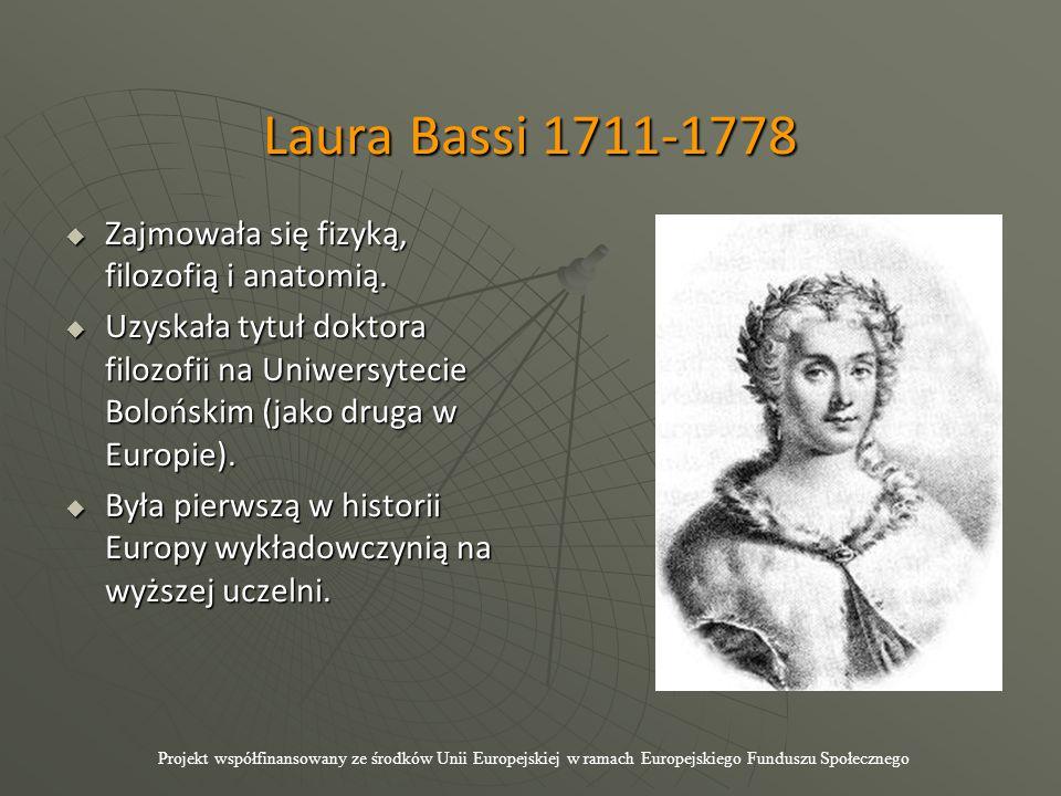 Laura Bassi 1711-1778  Zajmowała się fizyką, filozofią i anatomią.  Uzyskała tytuł doktora filozofii na Uniwersytecie Bolońskim (jako druga w Europi
