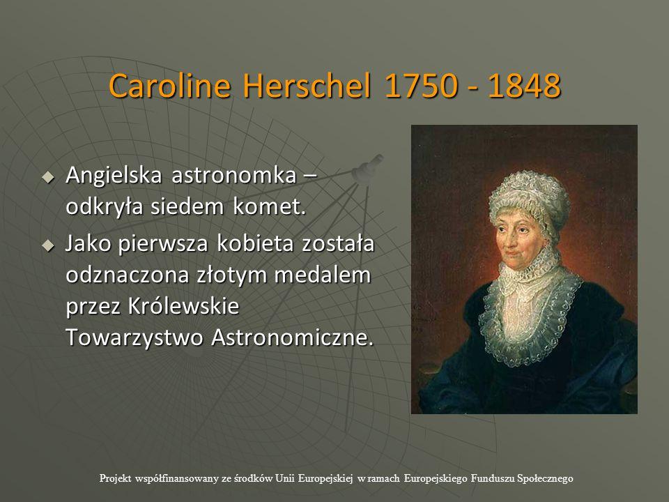 Caroline Herschel 1750 - 1848  Angielska astronomka – odkryła siedem komet.  Jako pierwsza kobieta została odznaczona złotym medalem przez Królewski