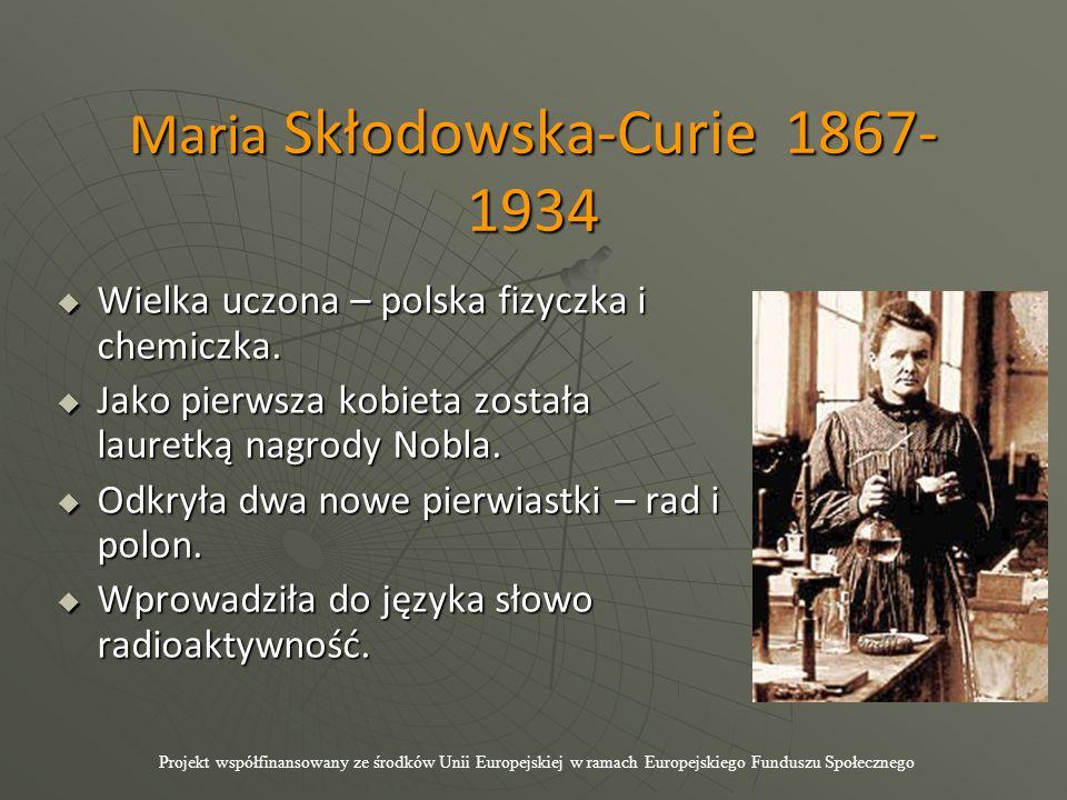 Maria Skłodowska-Curie 1867- 1934  Wielka uczona – polska fizyczka i chemiczka.  Jako pierwsza kobieta została lauretką nagrody Nobla.  Odkryła dwa