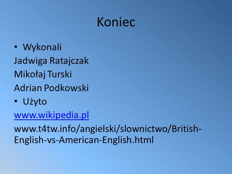 Koniec Wykonali Jadwiga Ratajczak Mikołaj Turski Adrian Podkowski Użyto www.wikipedia.pl www.t4tw.info/angielski/slownictwo/British- English-vs-American-English.html