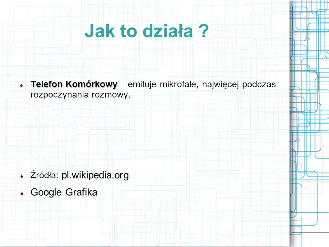 Jak to działa ? Telefon Komórkowy Telefon Komórkowy – emituje mikrofale, najwięcej podczas rozpoczynania rozmowy. Źródła: pl.wikipedia.org Google Graf