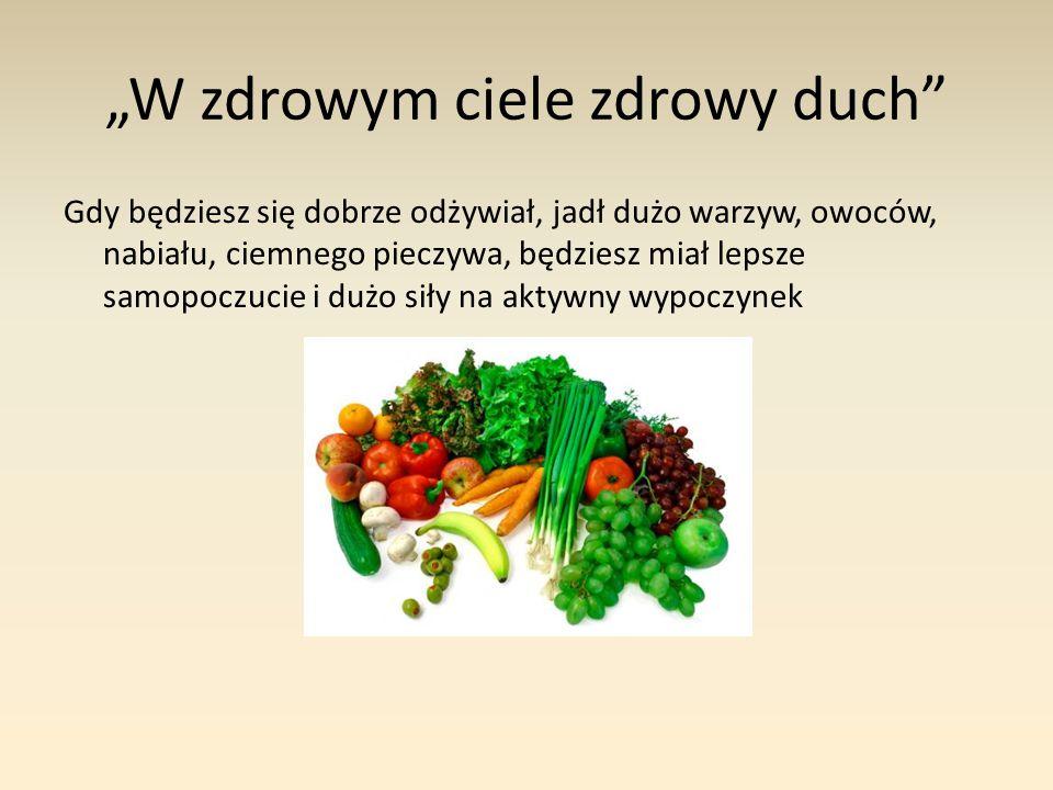 """""""W zdrowym ciele zdrowy duch Gdy będziesz się dobrze odżywiał, jadł dużo warzyw, owoców, nabiału, ciemnego pieczywa, będziesz miał lepsze samopoczucie i dużo siły na aktywny wypoczynek"""