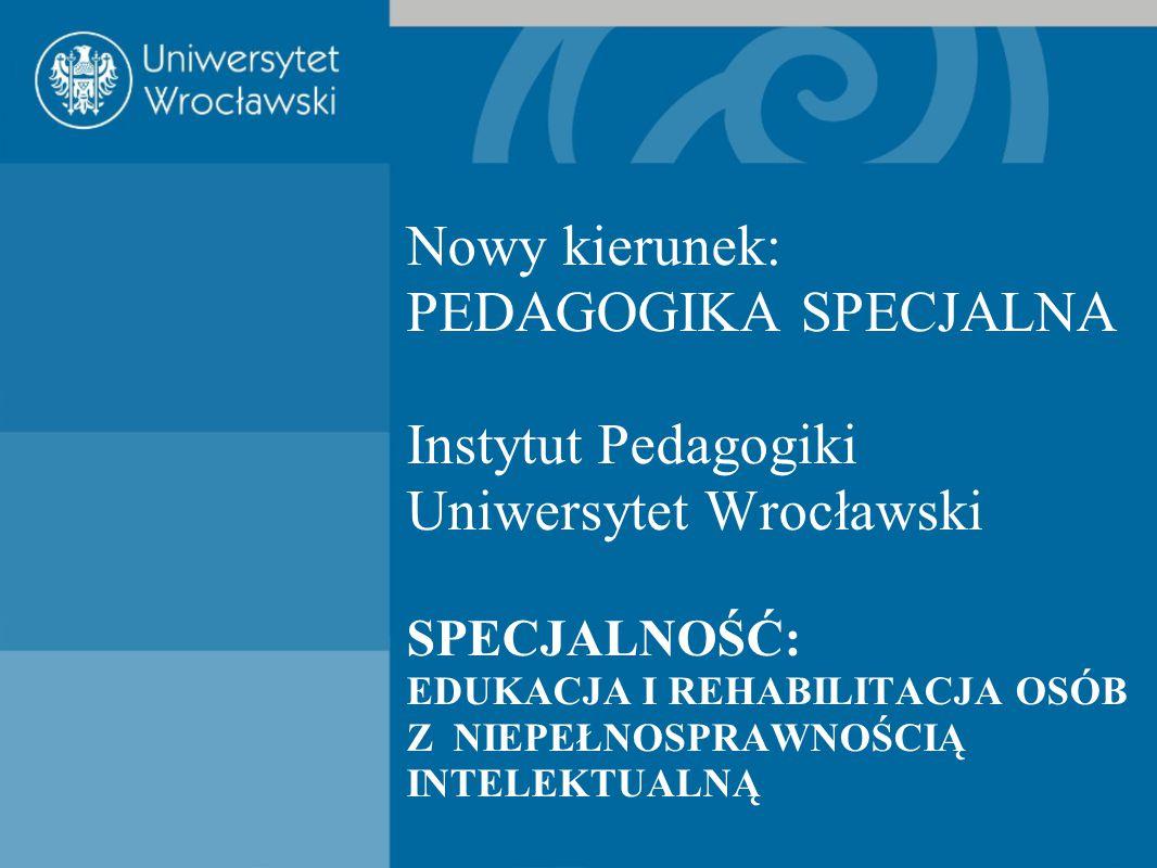 Nowy kierunek: PEDAGOGIKA SPECJALNA Instytut Pedagogiki Uniwersytet Wrocławski SPECJALNOŚĆ: EDUKACJA I REHABILITACJA OSÓB Z NIEPEŁNOSPRAWNOŚCIĄ INTELE