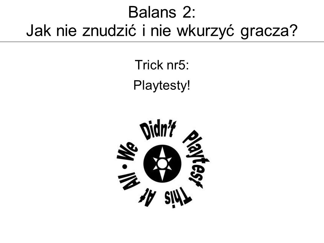 Balans 2: Jak nie znudzić i nie wkurzyć gracza Trick nr5: Playtesty!