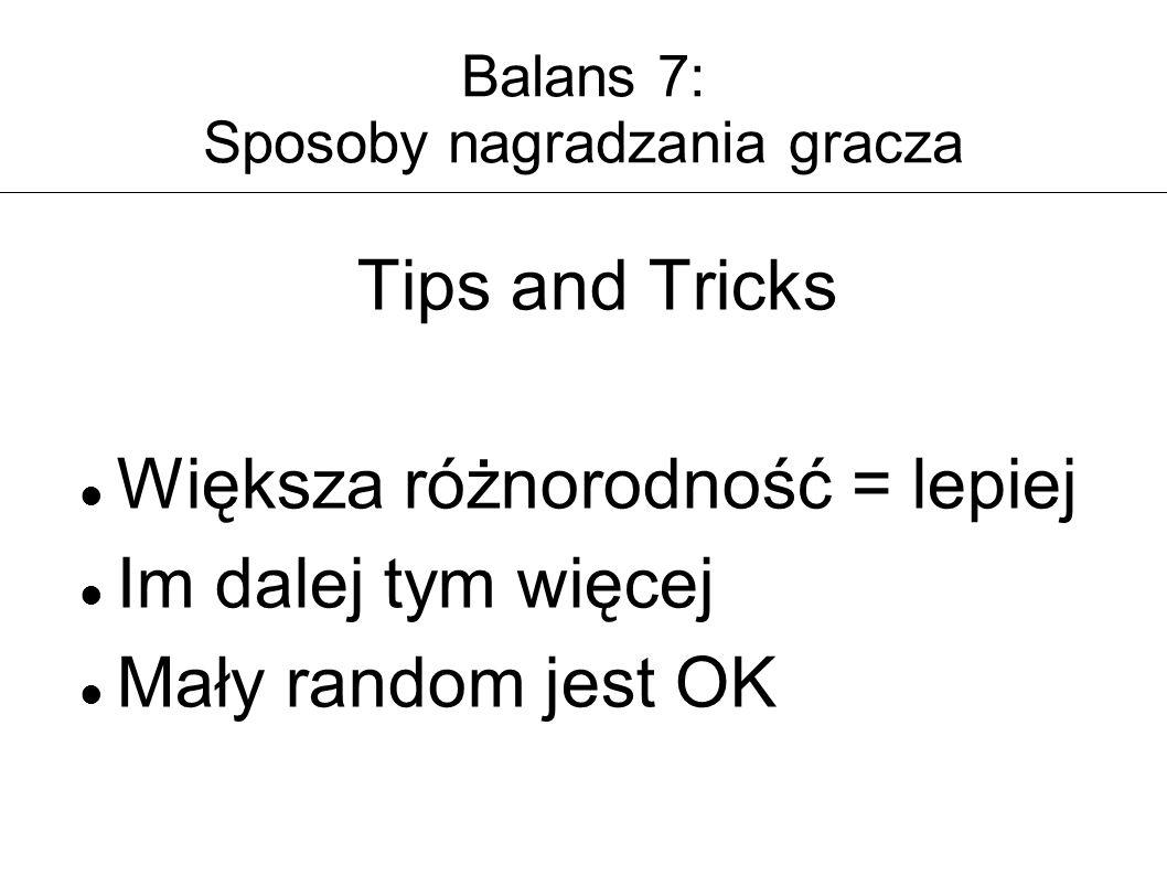 Balans 7: Sposoby nagradzania gracza Tips and Tricks Większa różnorodność = lepiej Im dalej tym więcej Mały random jest OK