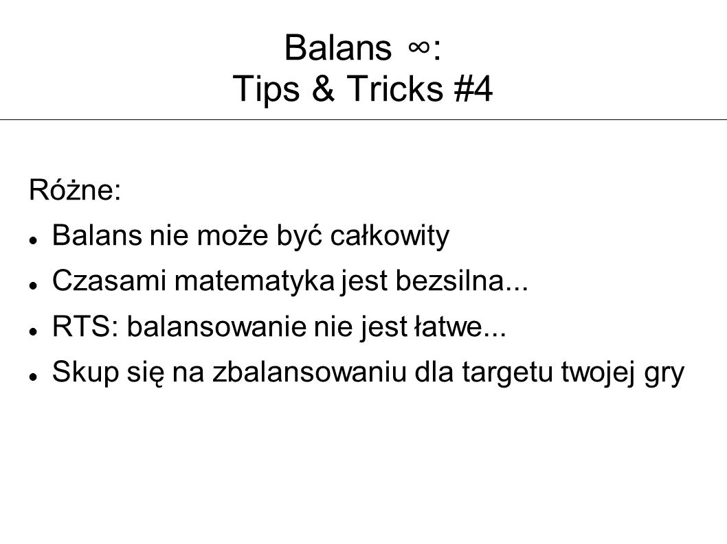 Balans ∞: Tips & Tricks #4 Różne: Balans nie może być całkowity Czasami matematyka jest bezsilna... RTS: balansowanie nie jest łatwe... Skup się na zb