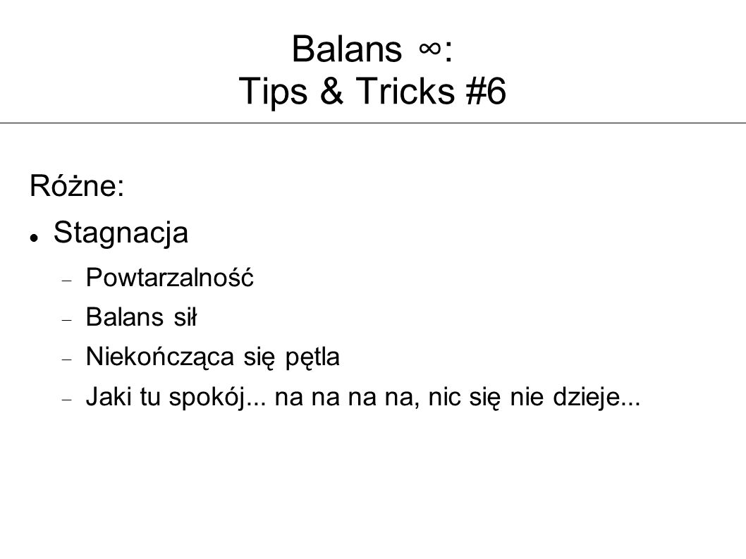 Balans ∞: Tips & Tricks #6 Różne: Stagnacja  Powtarzalność  Balans sił  Niekończąca się pętla  Jaki tu spokój... na na na na, nic się nie dzieje..