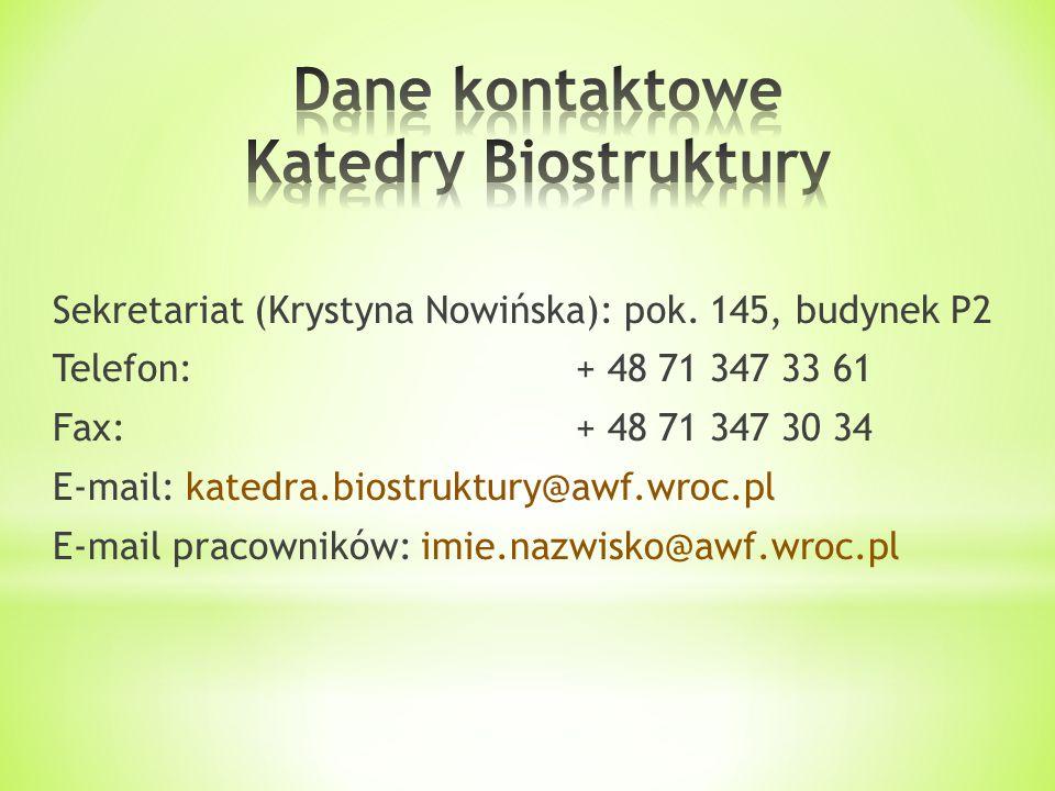 Sekretariat (Krystyna Nowińska): pok. 145, budynek P2 Telefon:+ 48 71 347 33 61 Fax:+ 48 71 347 30 34 E-mail: katedra.biostruktury@awf.wroc.pl E-mail