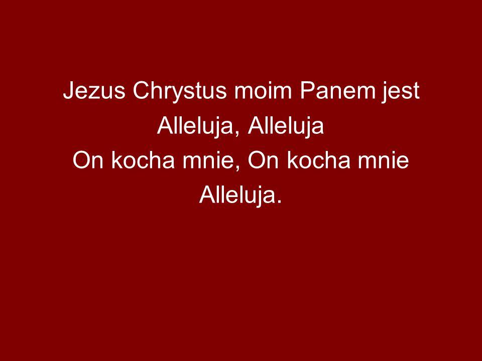 Jezus Chrystus moim Panem jest Alleluja, Alleluja On kocha mnie, On kocha mnie Alleluja.