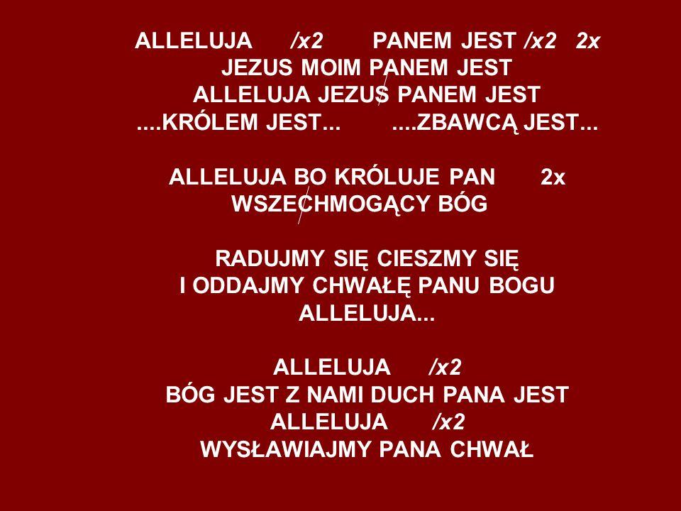 ALLELUJA /x2 PANEM JEST /x2 2x JEZUS MOIM PANEM JEST ALLELUJA JEZUS PANEM JEST....KRÓLEM JEST.......ZBAWCĄ JEST... ALLELUJA BO KRÓLUJE PAN 2x WSZECHMO
