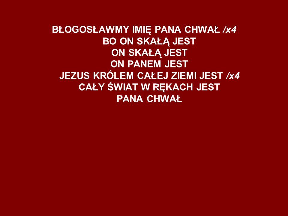 BŁOGOSŁAWMY IMIĘ PANA CHWAŁ /x4 BO ON SKAŁĄ JEST ON SKAŁĄ JEST ON PANEM JEST JEZUS KRÓLEM CAŁEJ ZIEMI JEST /x4 CAŁY ŚWIAT W RĘKACH JEST PANA CHWAŁ