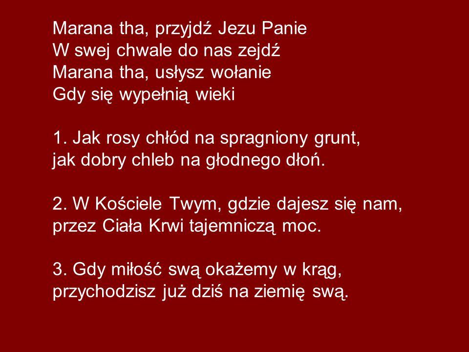 Marana tha, przyjdź Jezu Panie W swej chwale do nas zejdź Marana tha, usłysz wołanie Gdy się wypełnią wieki 1. Jak rosy chłód na spragniony grunt, jak