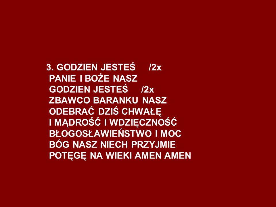 3. GODZIEN JESTEŚ /2x PANIE I BOŻE NASZ GODZIEN JESTEŚ /2x ZBAWCO BARANKU NASZ ODEBRAĆ DZIŚ CHWAŁĘ I MĄDROŚĆ I WDZIĘCZNOŚĆ BŁOGOSŁAWIEŃSTWO I MOC BÓG