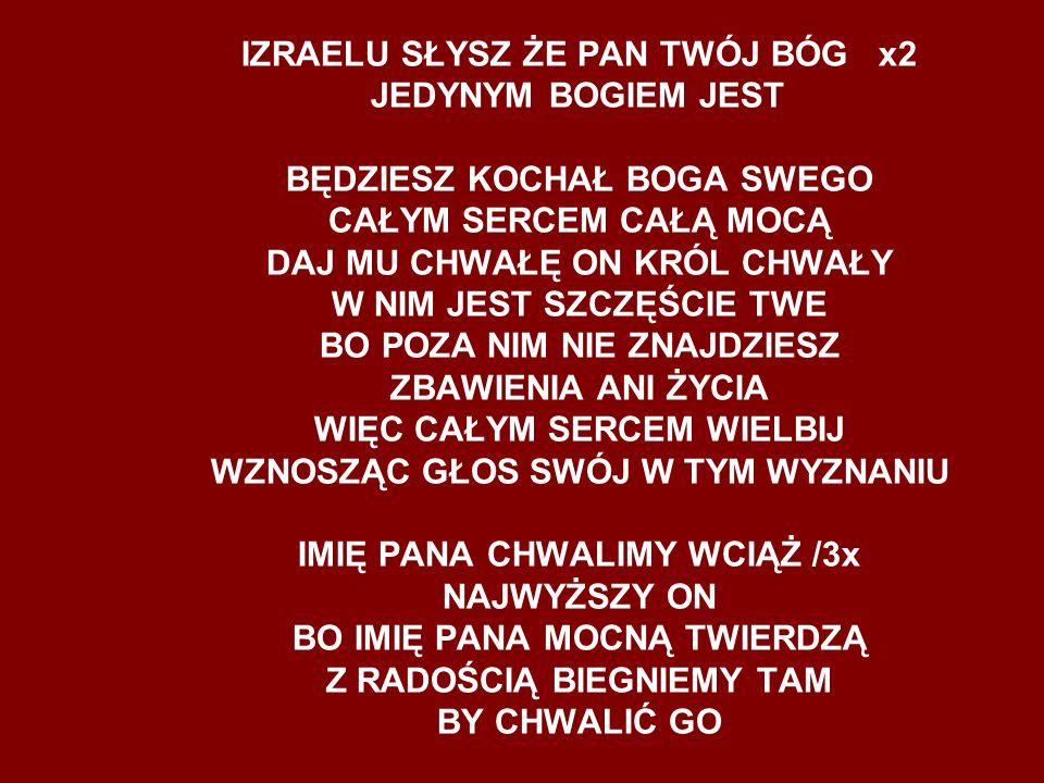 IZRAELU SŁYSZ ŻE PAN TWÓJ BÓG x2 JEDYNYM BOGIEM JEST BĘDZIESZ KOCHAŁ BOGA SWEGO CAŁYM SERCEM CAŁĄ MOCĄ DAJ MU CHWAŁĘ ON KRÓL CHWAŁY W NIM JEST SZCZĘŚC