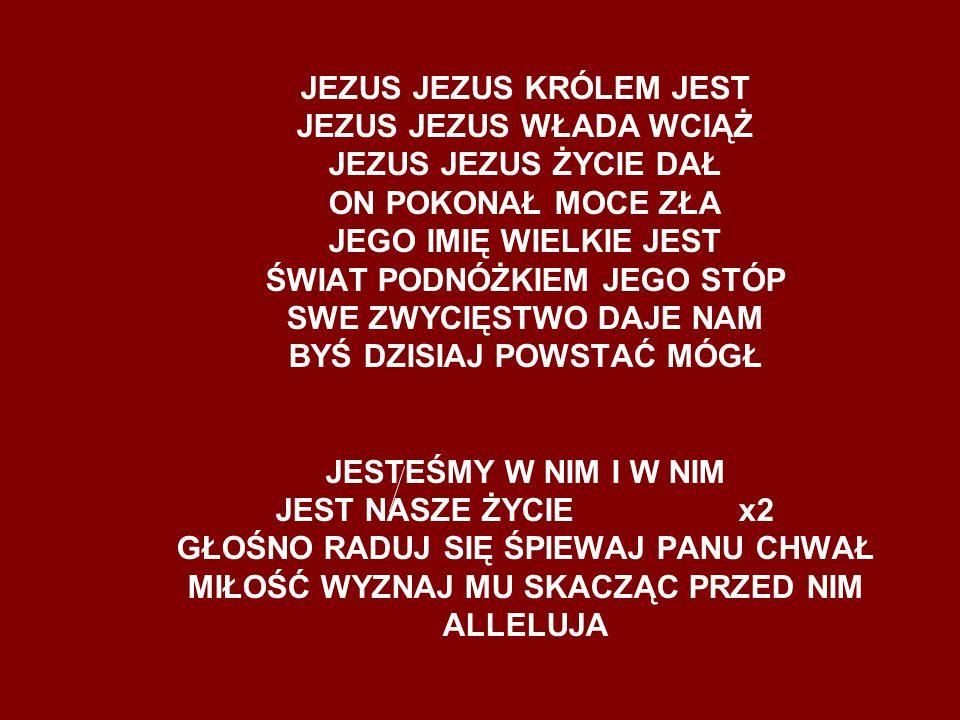JEZUS JEZUS KRÓLEM JEST JEZUS JEZUS WŁADA WCIĄŻ JEZUS JEZUS ŻYCIE DAŁ ON POKONAŁ MOCE ZŁA JEGO IMIĘ WIELKIE JEST ŚWIAT PODNÓŻKIEM JEGO STÓP SWE ZWYCIĘ