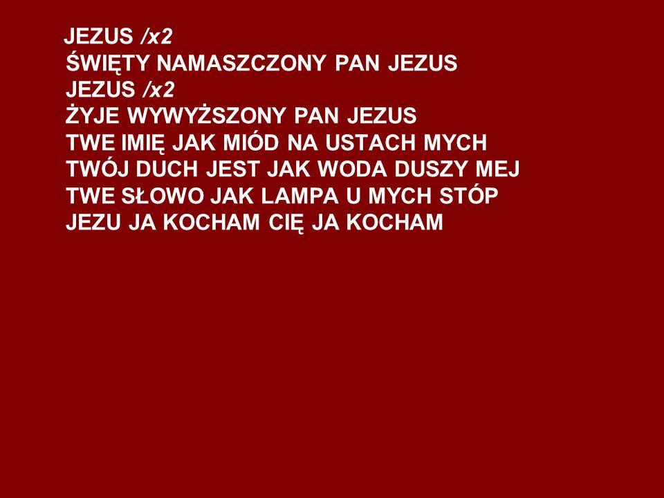 JEZUS /x2 ŚWIĘTY NAMASZCZONY PAN JEZUS JEZUS /x2 ŻYJE WYWYŻSZONY PAN JEZUS TWE IMIĘ JAK MIÓD NA USTACH MYCH TWÓJ DUCH JEST JAK WODA DUSZY MEJ TWE SŁOW