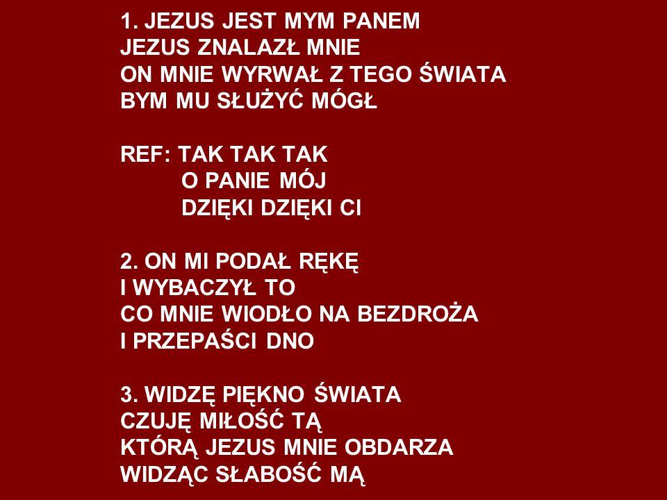 1. JEZUS JEST MYM PANEM JEZUS ZNALAZŁ MNIE ON MNIE WYRWAŁ Z TEGO ŚWIATA BYM MU SŁUŻYĆ MÓGŁ REF: TAK TAK TAK O PANIE MÓJ DZIĘKI DZIĘKI Cl 2. ON Ml PODA