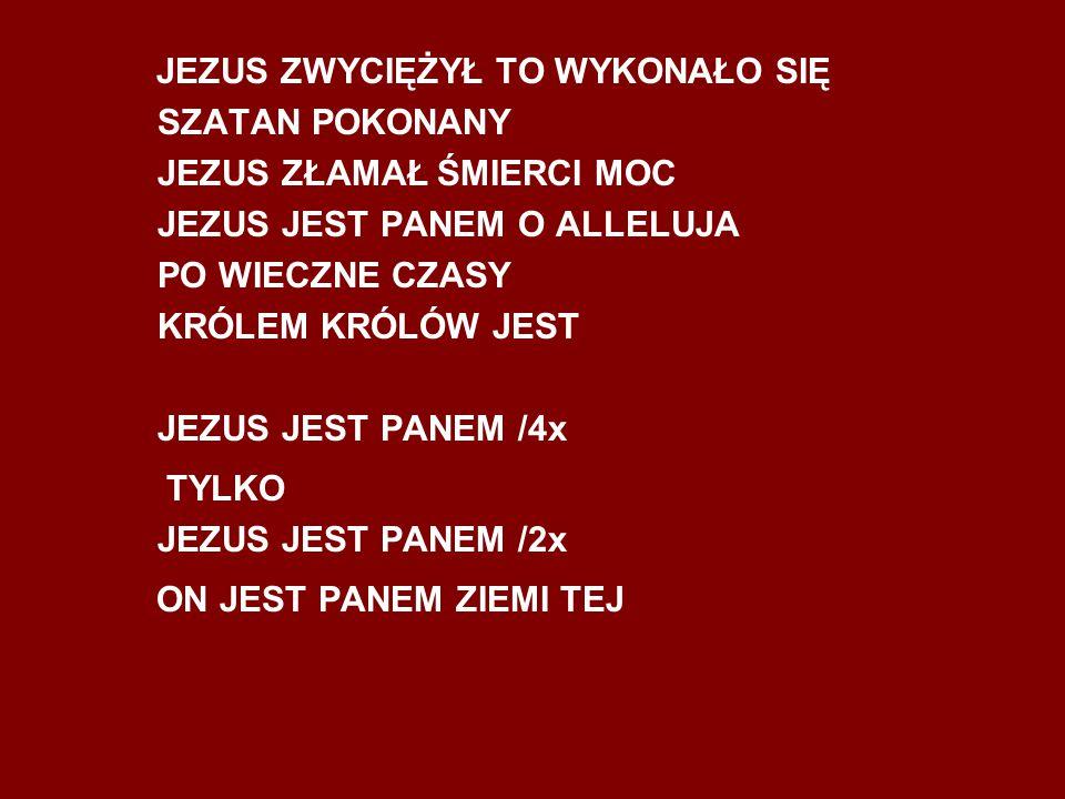 JEZUS ZWYCIĘŻYŁ TO WYKONAŁO SIĘ SZATAN POKONANY JEZUS ZŁAMAŁ ŚMIERCI MOC JEZUS JEST PANEM O ALLELUJA PO WIECZNE CZASY KRÓLEM KRÓLÓW JEST JEZUS JEST PA