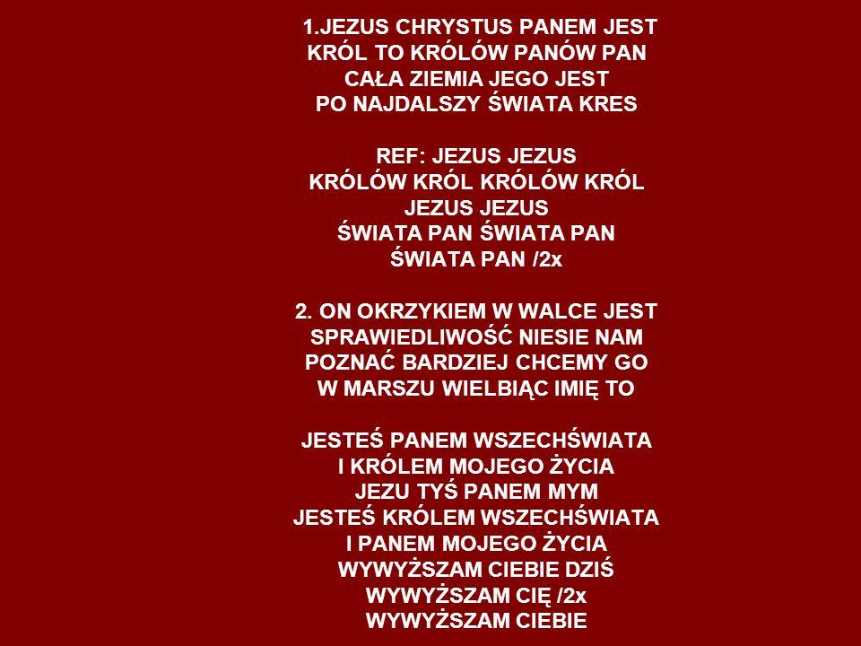 1.JEZUS CHRYSTUS PANEM JEST KRÓL TO KRÓLÓW PANÓW PAN CAŁA ZIEMIA JEGO JEST PO NAJDALSZY ŚWIATA KRES REF: JEZUS JEZUS KRÓLÓW KRÓL KRÓLÓW KRÓL JEZUS JEZ