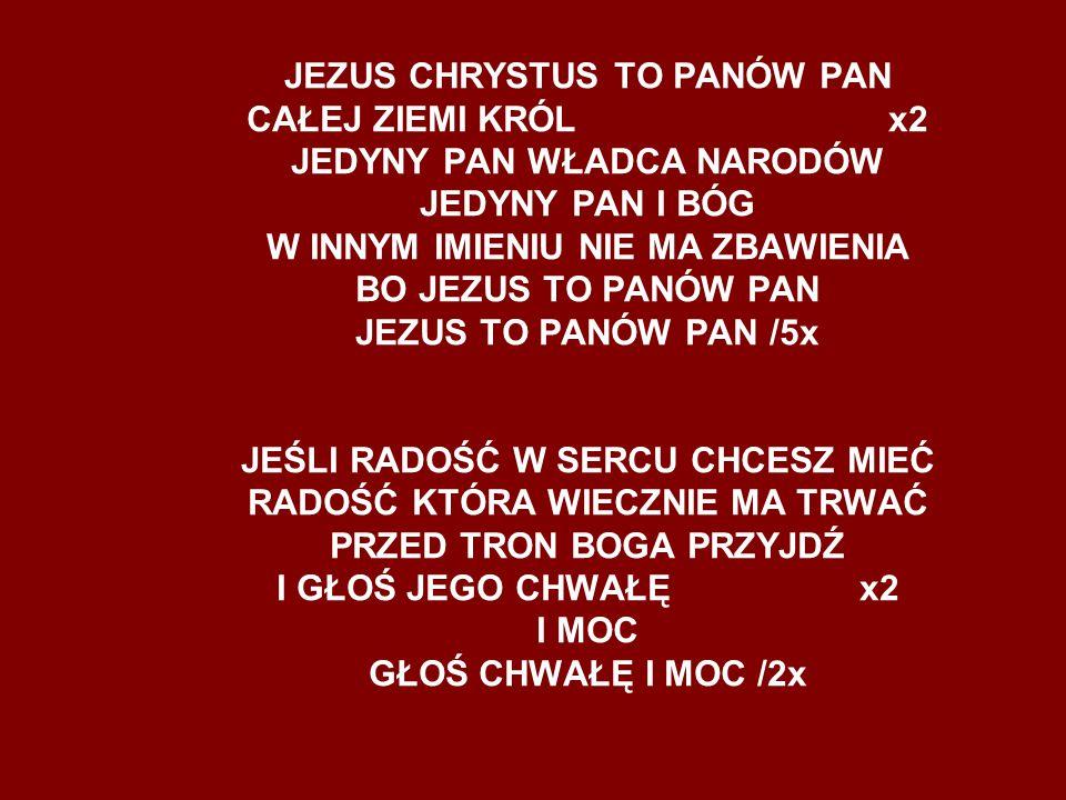 JEZUS CHRYSTUS TO PANÓW PAN CAŁEJ ZIEMI KRÓL x2 JEDYNY PAN WŁADCA NARODÓW JEDYNY PAN I BÓG W INNYM IMIENIU NIE MA ZBAWIENIA BO JEZUS TO PANÓW PAN JEZU