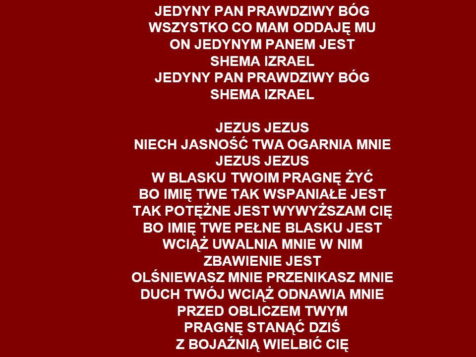 JEDYNY PAN PRAWDZIWY BÓG WSZYSTKO CO MAM ODDAJĘ MU ON JEDYNYM PANEM JEST SHEMA IZRAEL JEDYNY PAN PRAWDZIWY BÓG SHEMA IZRAEL JEZUS JEZUS NIECH JASNOŚĆ