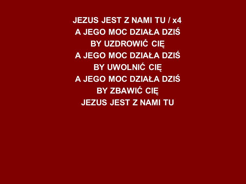 JEZUS JEST Z NAMI TU / x4 A JEGO MOC DZIAŁA DZIŚ BY UZDROWIĆ CIĘ A JEGO MOC DZIAŁA DZIŚ BY UWOLNIĆ CIĘ A JEGO MOC DZIAŁA DZIŚ BY ZBAWIĆ CIĘ JEZUS JEST