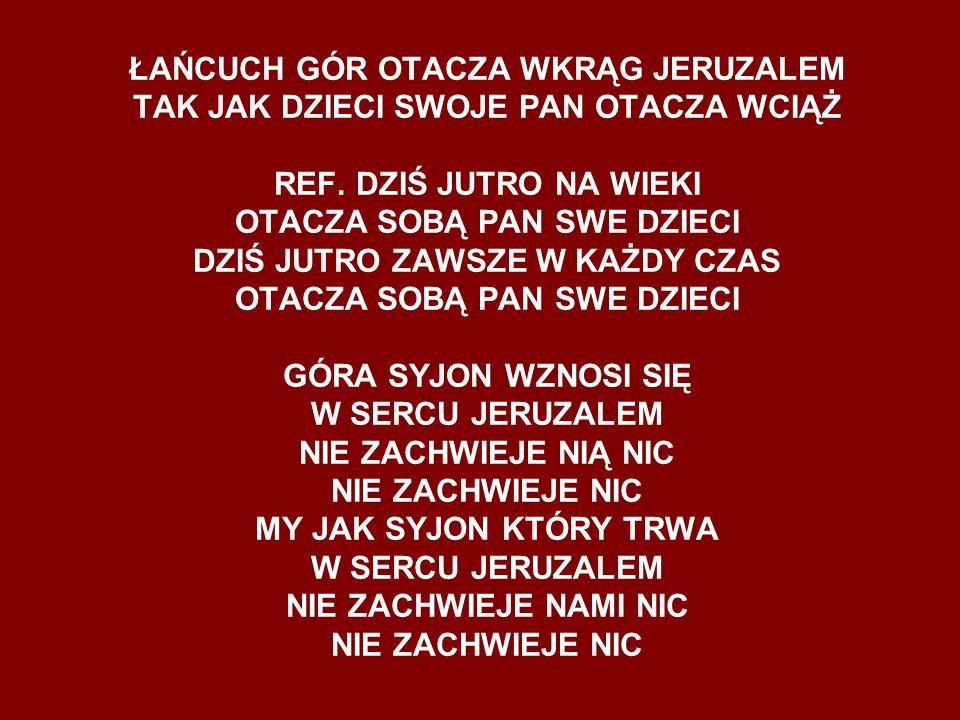 ŁAŃCUCH GÓR OTACZA WKRĄG JERUZALEM TAK JAK DZIECI SWOJE PAN OTACZA WCIĄŻ REF. DZIŚ JUTRO NA WIEKI OTACZA SOBĄ PAN SWE DZIECI DZIŚ JUTRO ZAWSZE W KAŻDY