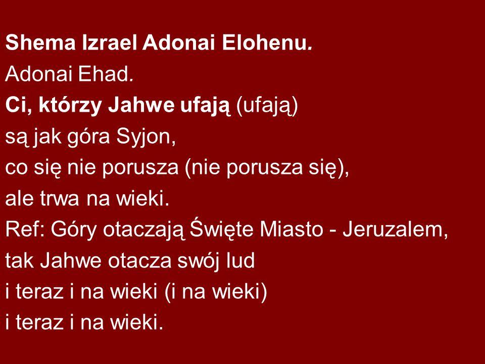Shema Izrael Adonai Elohenu. Adonai Ehad. Ci, którzy Jahwe ufają (ufają) są jak góra Syjon, co się nie porusza (nie porusza się), ale trwa na wieki. R