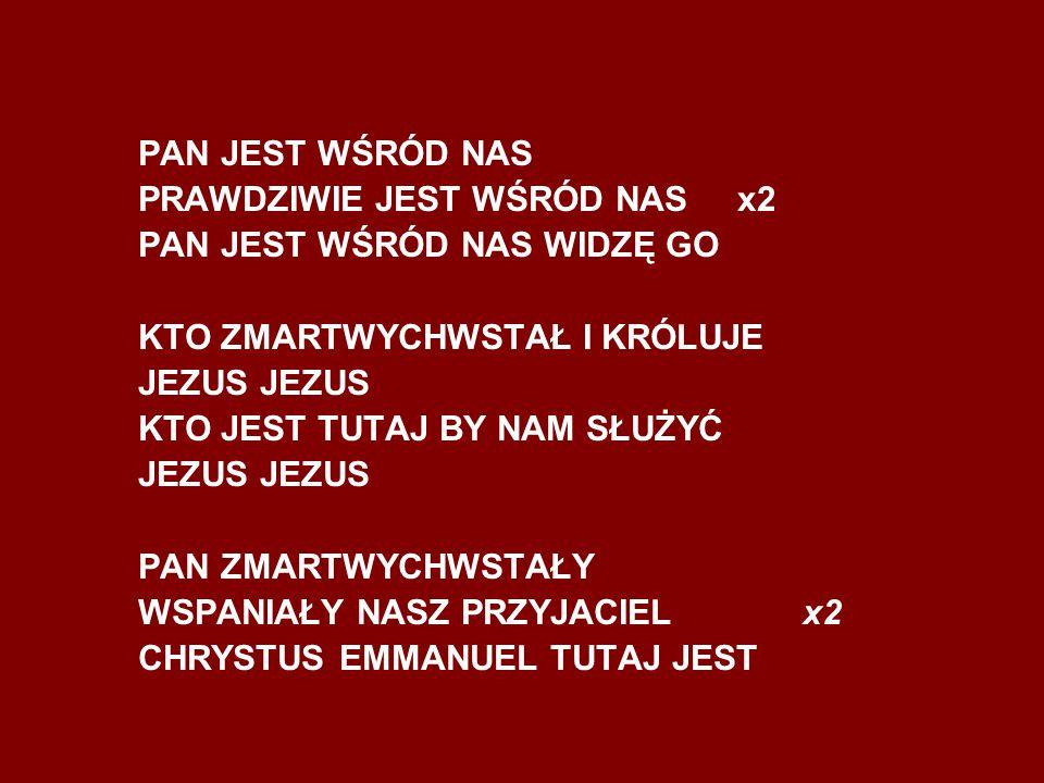 PAN JEST WŚRÓD NAS PRAWDZIWIE JEST WŚRÓD NAS x2 PAN JEST WŚRÓD NAS WIDZĘ GO KTO ZMARTWYCHWSTAŁ I KRÓLUJE JEZUS KTO JEST TUTAJ BY NAM SŁUŻYĆ JEZUS PAN