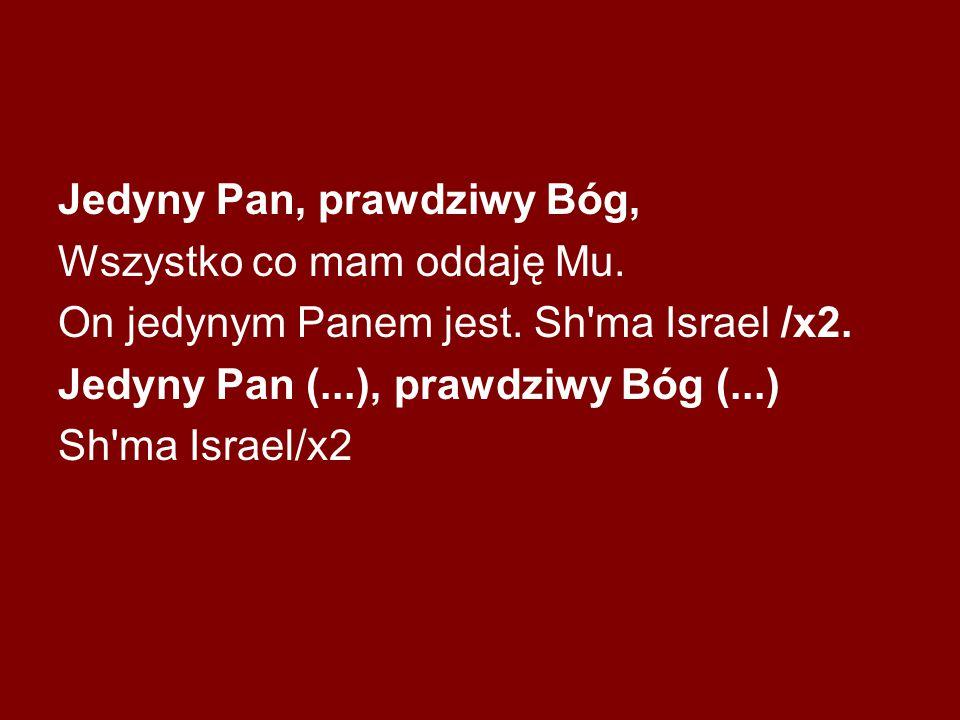 Jedyny Pan, prawdziwy Bóg, Wszystko co mam oddaję Mu. On jedynym Panem jest. Sh'ma Israel /x2. Jedyny Pan (...), prawdziwy Bóg (...) Sh'ma Israel/x2