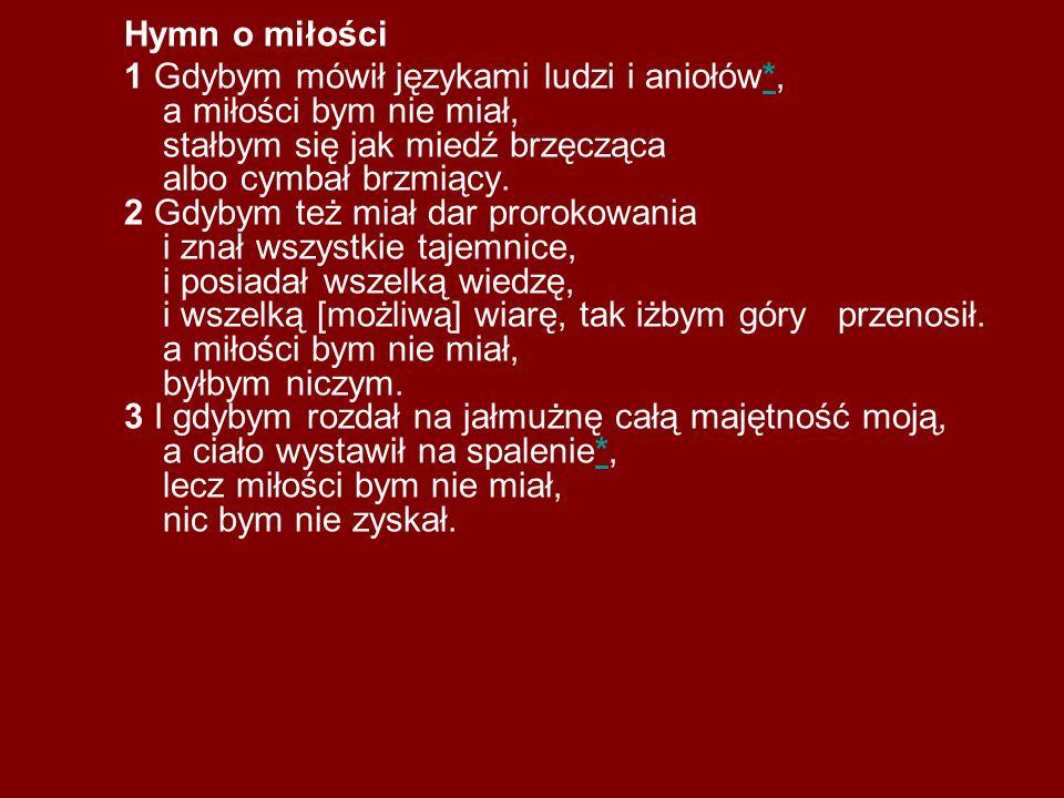 Hymn o miłości 1 Gdybym mówił językami ludzi i aniołów*, a miłości bym nie miał, stałbym się jak miedź brzęcząca albo cymbał brzmiący. 2 Gdybym też mi