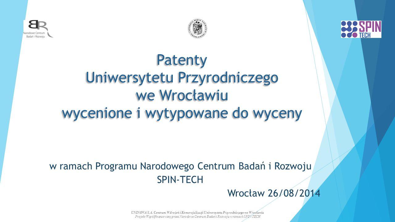Patenty Uniwersytetu Przyrodniczego we Wrocławiu wycenione i wytypowane do wyceny w ramach Programu Narodowego Centrum Badań i Rozwoju SPIN-TECH Wrocław 26/08/2014 UNINOVA S.A.