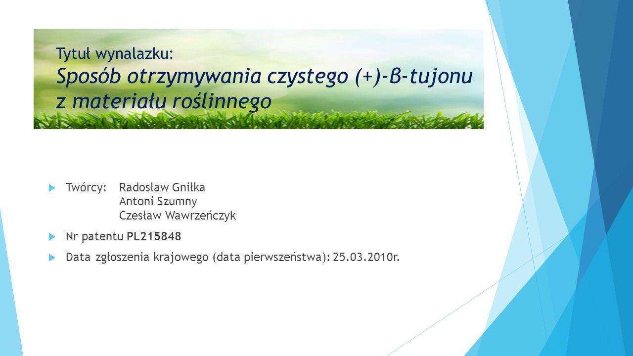 Tytuł wynalazku: Sposób otrzymywania czystego (+)-β-tujonu z materiału roślinnego  Twórcy:Radosław Gniłka Antoni Szumny Czesław Wawrzeńczyk  Nr patentu PL215848  Datazgłoszenia krajowego (data pierwszeństwa):25.03.2010r.