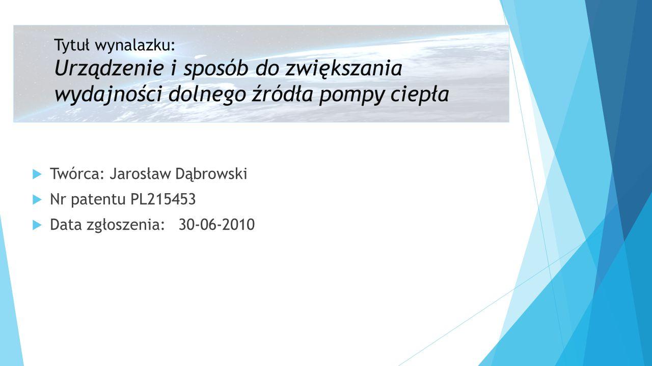  Twórca: Jarosław Dąbrowski  Nr patentu PL215453  Data zgłoszenia:30-06-2010 Tytuł wynalazku: Urządzenie i sposób do zwiększania wydajności dolnego źródła pompy ciepła