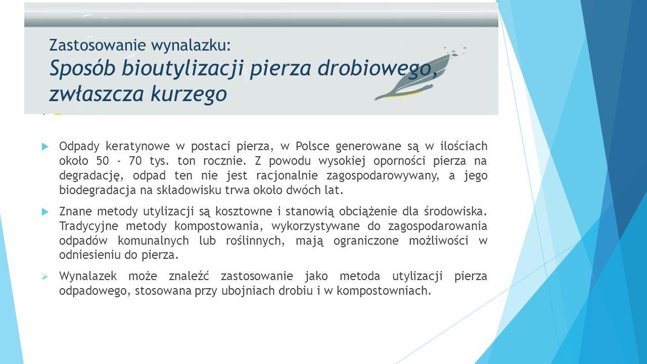 Zastosowanie wynalazku: Sposób bioutylizacji pierza drobiowego, zwłaszcza kurzego  Odpady keratynowe w postaci pierza, w Polsce generowane są w ilościach około 50 - 70 tys.