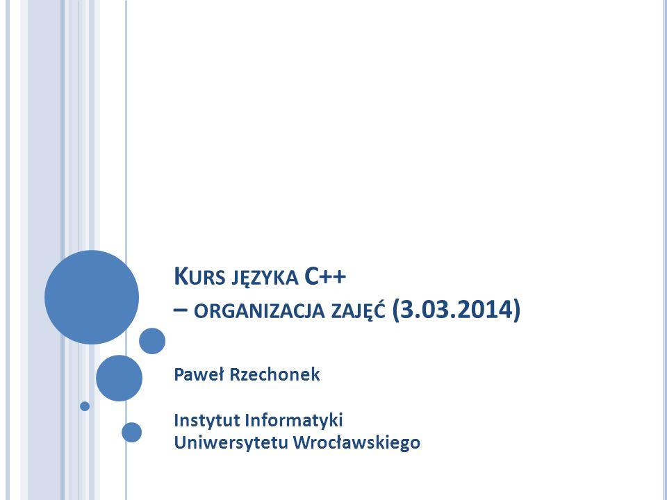 K URS JĘZYKA C++ – ORGANIZACJA ZAJĘĆ (3.03.2014) Paweł Rzechonek Instytut Informatyki Uniwersytetu Wrocławskiego