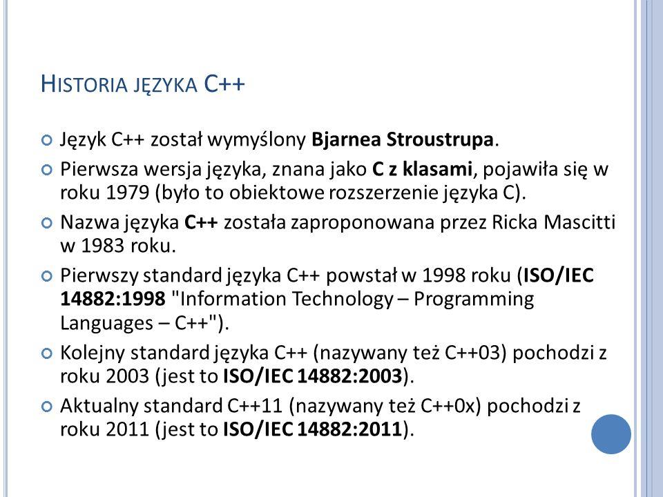 H ISTORIA JĘZYKA C++ Język C++ został wymyślony Bjarnea Stroustrupa. Pierwsza wersja języka, znana jako C z klasami, pojawiła się w roku 1979 (było to