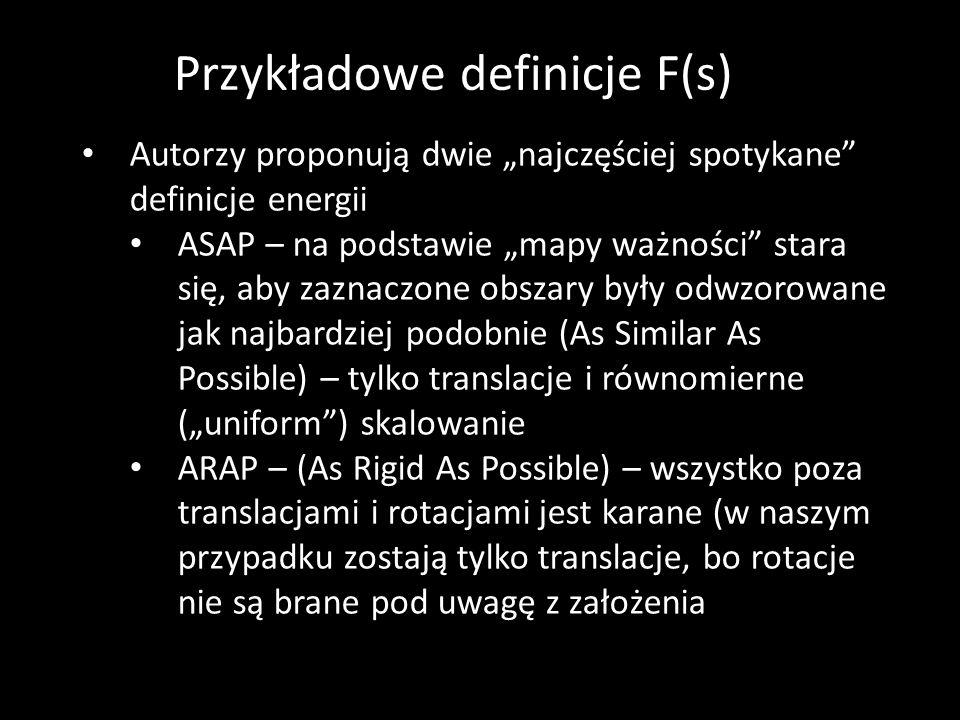 """Przykładowe definicje F(s) Autorzy proponują dwie """"najczęściej spotykane definicje energii ASAP – na podstawie """"mapy ważności stara się, aby zaznaczone obszary były odwzorowane jak najbardziej podobnie (As Similar As Possible) – tylko translacje i równomierne (""""uniform ) skalowanie ARAP – (As Rigid As Possible) – wszystko poza translacjami i rotacjami jest karane (w naszym przypadku zostają tylko translacje, bo rotacje nie są brane pod uwagę z założenia"""