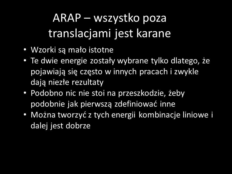 ARAP – wszystko poza translacjami jest karane Wzorki są mało istotne Te dwie energie zostały wybrane tylko dlatego, że pojawiają się często w innych pracach i zwykle dają niezłe rezultaty Podobno nic nie stoi na przeszkodzie, żeby podobnie jak pierwszą zdefiniować inne Można tworzyć z tych energii kombinacje liniowe i dalej jest dobrze