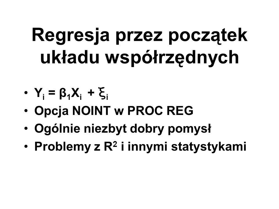 Regresja przez początek układu współrzędnych Y i = β 1 X i + ξ i Opcja NOINT w PROC REG Ogólnie niezbyt dobry pomysł Problemy z R 2 i innymi statystyk